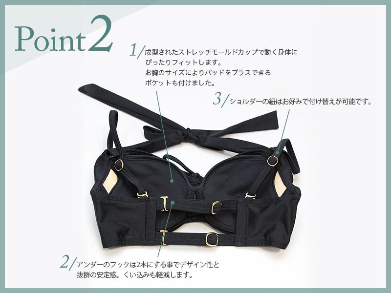 Point2 1.成型されたストレッチモールドカップで動く身体に ぴったりフィットします。お胸のサイズによりパッドをプラスできる ポケットも付けました。2.アンダーのフックは2本にする事でデザイン性と抜群の安定感。くい込みも軽減します。3.ショルダーの紐はお好みで付け替えが可能です。