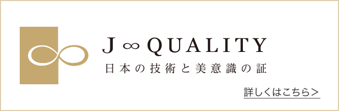 J∞QUALITY|日本の技術と美意識の証 PROOF of JAPANESE TECHNOLOGY & AESTHETICS