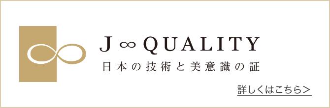J∞QUALITY|日本の技術と美意識の証 PROOF of JAPANESE TECHNOLOGY & AESTHETICS